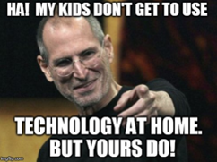 """Meme of Steve Job pointing. Text says """"Ha! My Kids don't get to use technology at home. But yours do!"""""""